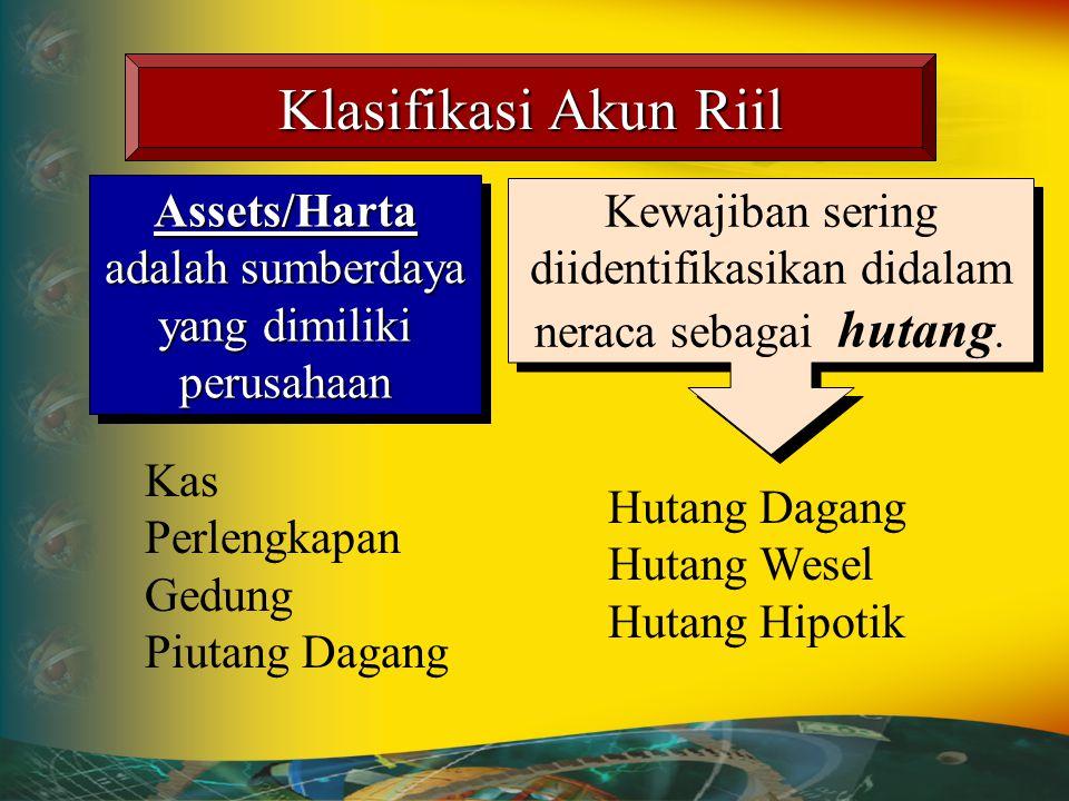 Klasifikasi Akun Riil Assets/Harta adalah sumberdaya yang dimiliki perusahaan Liabilities/Kewajiban adalah pinjaman dana yang diperoleh dari pihak lua