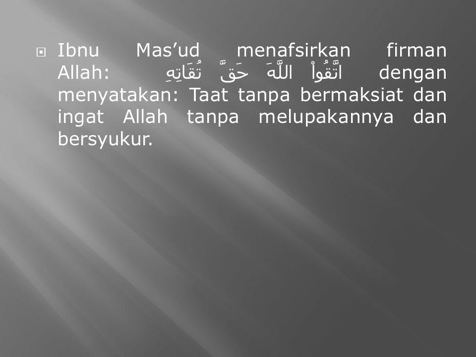  Ibnu Mas'ud menafsirkan firman Allah: اتَّقُواْ اللَّهَ حَقَّ تُقَاتِهِ dengan menyatakan: Taat tanpa bermaksiat dan ingat Allah tanpa melupakannya dan bersyukur.