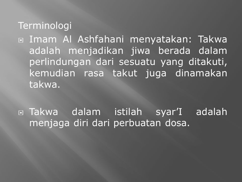 Terminologi  Imam Al Ashfahani menyatakan: Takwa adalah menjadikan jiwa berada dalam perlindungan dari sesuatu yang ditakuti, kemudian rasa takut juga dinamakan takwa.