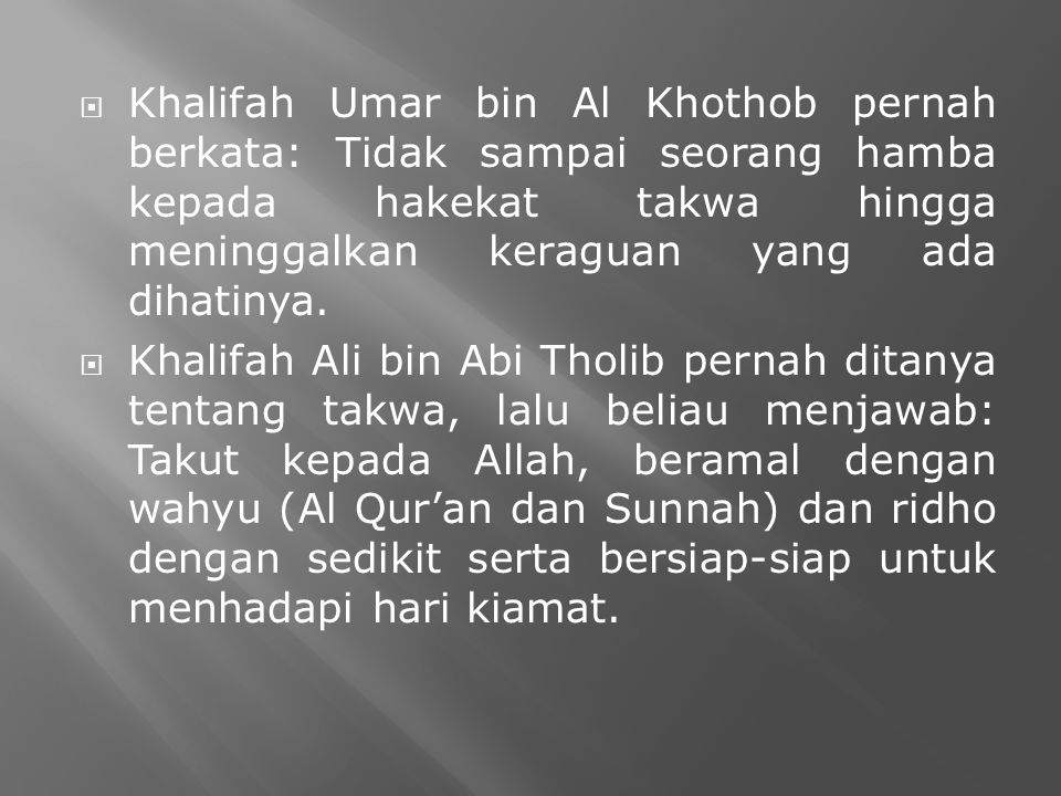  Khalifah Umar bin Al Khothob pernah berkata: Tidak sampai seorang hamba kepada hakekat takwa hingga meninggalkan keraguan yang ada dihatinya.  Khal