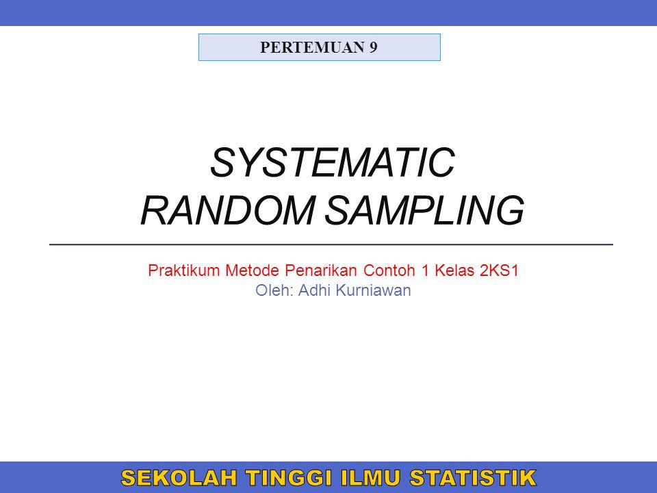 SYSTEMATIC RANDOM SAMPLING PERTEMUAN 9 Praktikum Metode Penarikan Contoh 1 Kelas 2KS1 Oleh: Adhi Kurniawan