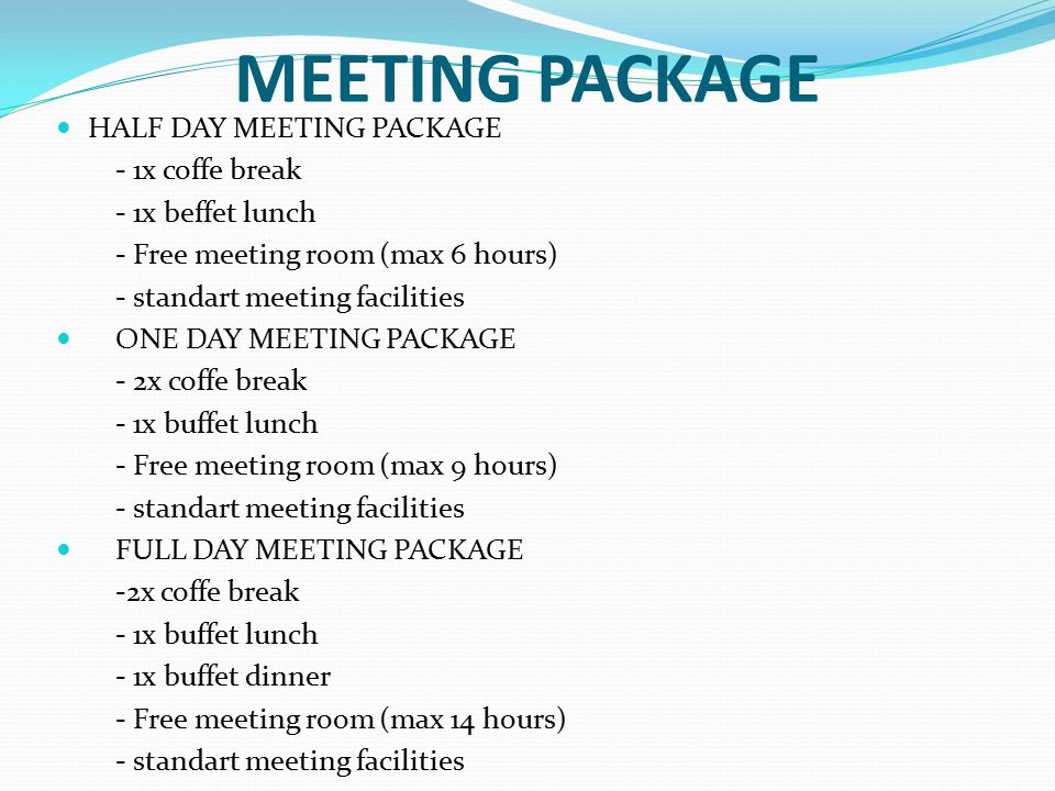 MEETING PACKAGE HALF DAY MEETING PACKAGE - 1x coffe break - 1x beffet lunch - Free meeting room (max 6 hours) - standart meeting facilities ONE DAY MEETING PACKAGE - 2x coffe break - 1x buffet lunch - Free meeting room (max 9 hours) - standart meeting facilities FULL DAY MEETING PACKAGE -2x coffe break - 1x buffet lunch - 1x buffet dinner - Free meeting room (max 14 hours) - standart meeting facilities