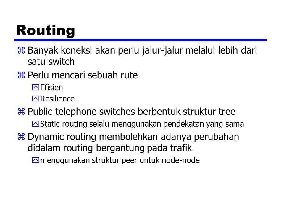 Routing zBanyak koneksi akan perlu jalur-jalur melalui lebih dari satu switch zPerlu mencari sebuah rute yEfisien yResilience zPublic telephone switches berbentuk struktur tree yStatic routing selalu menggunakan pendekatan yang sama zDynamic routing membolehkan adanya perubahan didalam routing bergantung pada trafik ymenggunakan struktur peer untuk node-node