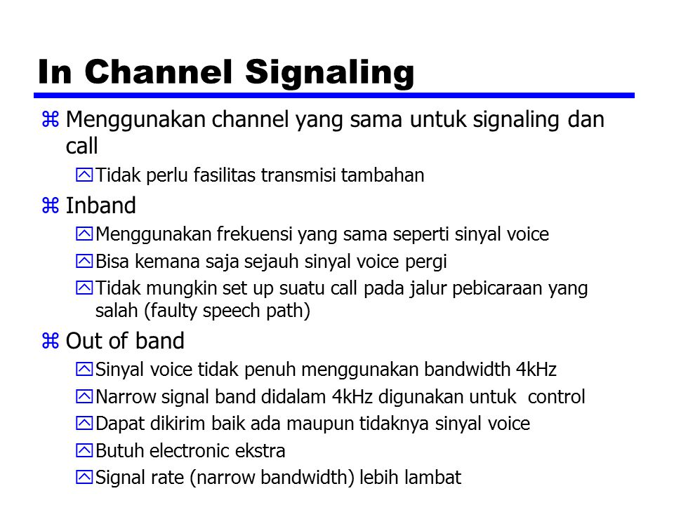 In Channel Signaling zMenggunakan channel yang sama untuk signaling dan call yTidak perlu fasilitas transmisi tambahan zInband yMenggunakan frekuensi