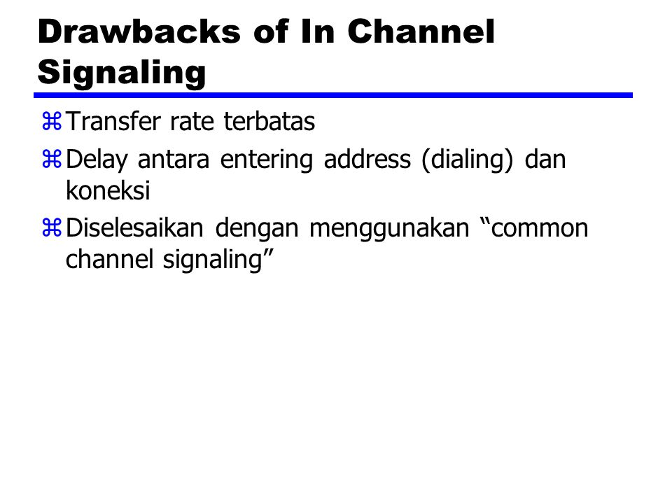 Common Channel Signaling zSinyal-sinyal control dibawa melalui jalur-jalur independen terhadap voice channel zSatu channel sinyal control bisa membawa sinyal-sinyal untuk sejumlah channel-channel subscriber zCommon control channel untuk jalur-jalur subscriber ini zAssociated Mode yCommon channel closely tracks interswitch trunks zDisassociated Mode yNode-node tambahan (signal transfer points) yEfektifnya dua network terpisah