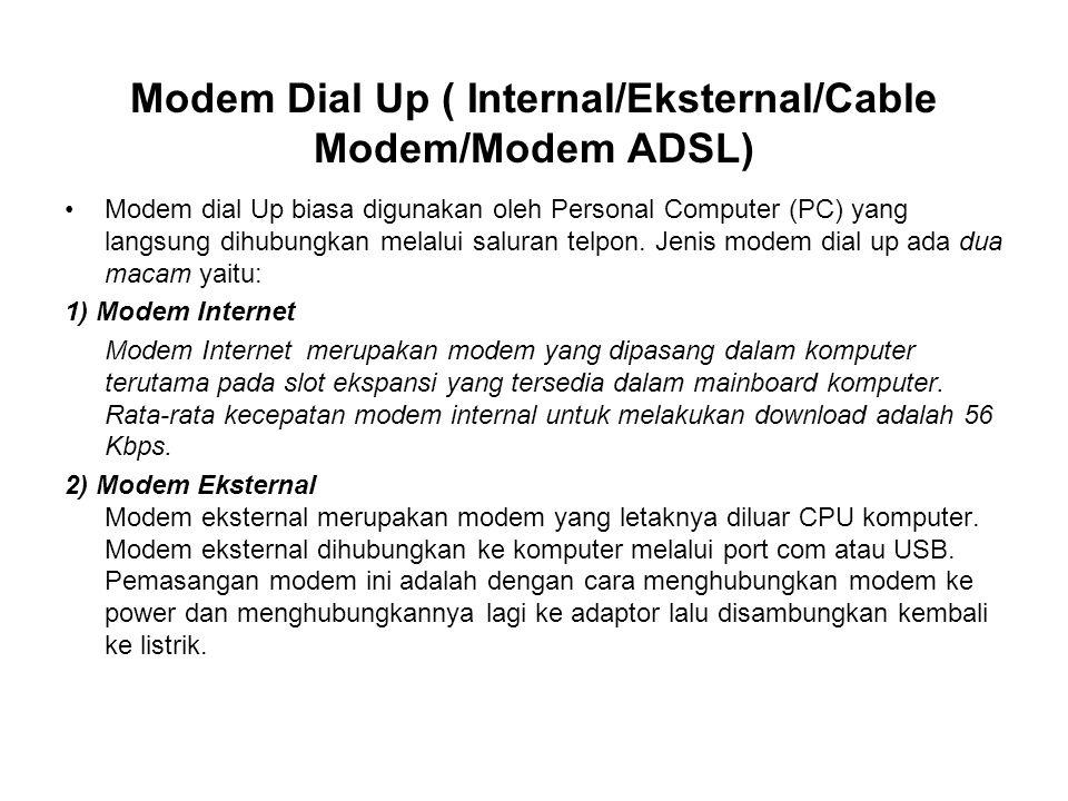Modem Dial Up ( Internal/Eksternal/Cable Modem/Modem ADSL) Modem dial Up biasa digunakan oleh Personal Computer (PC) yang langsung dihubungkan melalui