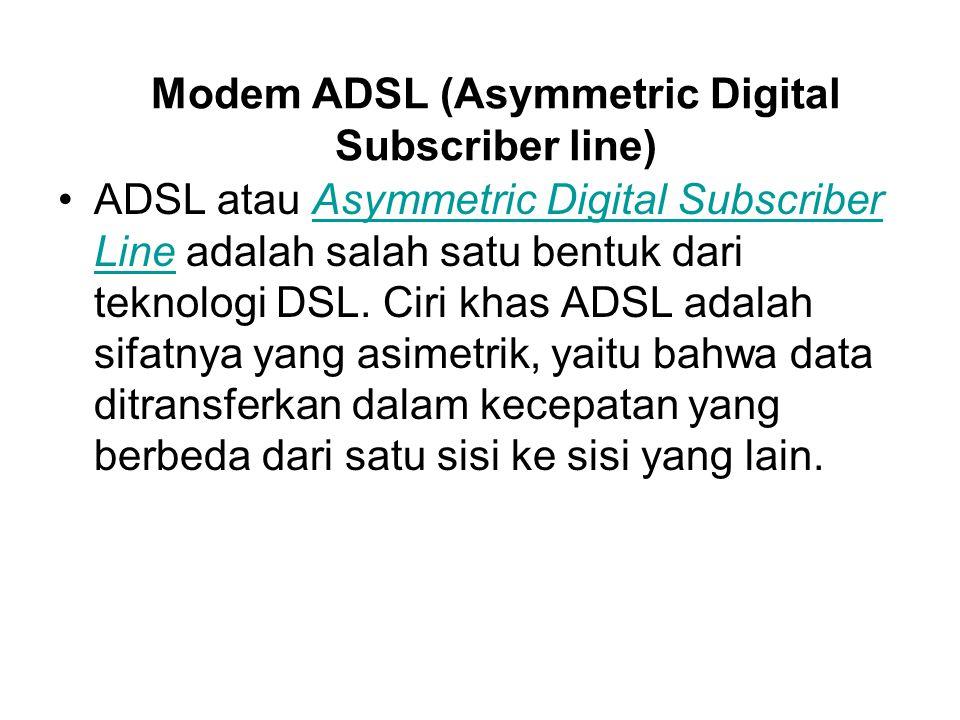 Modem ADSL (Asymmetric Digital Subscriber line) ADSL atau Asymmetric Digital Subscriber Line adalah salah satu bentuk dari teknologi DSL. Ciri khas AD