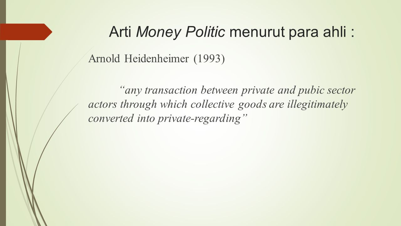 Arti Money Politic menurut para ahli : Arnold Heidenheimer (1993) any transaction between private and pubic sector actors through which collective goods are illegitimately converted into private-regarding