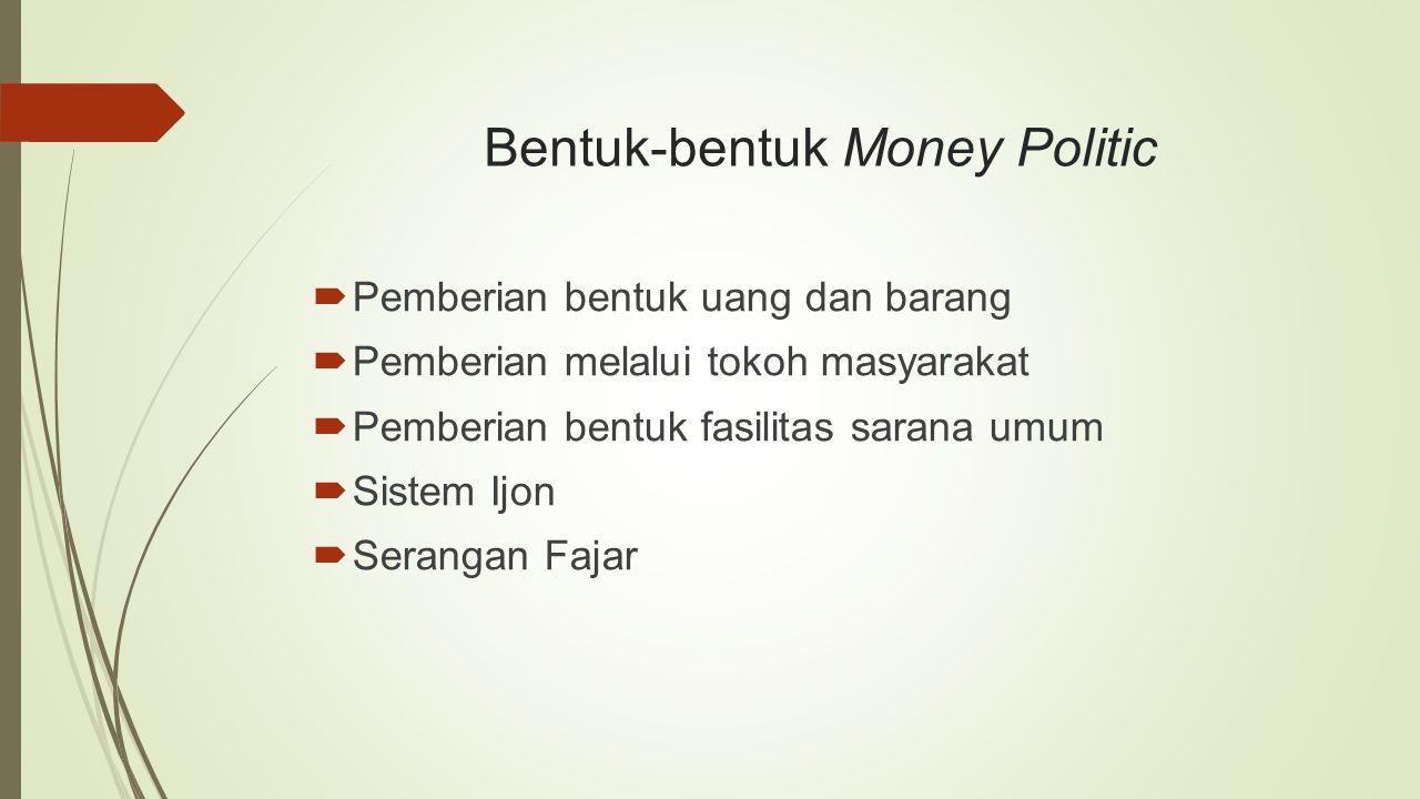 Bentuk-bentuk Money Politic  Pemberian bentuk uang dan barang  Pemberian melalui tokoh masyarakat  Pemberian bentuk fasilitas sarana umum  Sistem