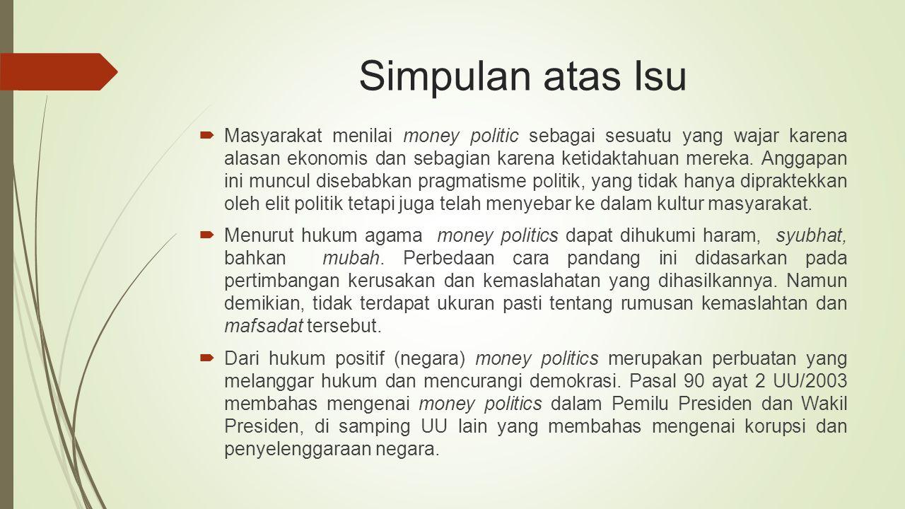 Simpulan atas Isu  Masyarakat menilai money politic sebagai sesuatu yang wajar karena alasan ekonomis dan sebagian karena ketidaktahuan mereka. Angga