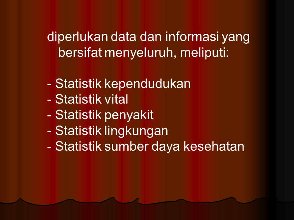 diperlukan data dan informasi yang bersifat menyeluruh, meliputi: - Statistik kependudukan - Statistik vital - Statistik penyakit - Statistik lingkung
