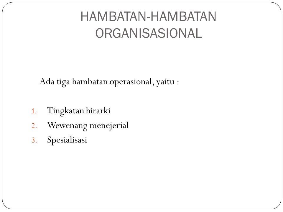 HAMBATAN-HAMBATAN ORGANISASIONAL Ada tiga hambatan operasional, yaitu : 1. Tingkatan hirarki 2. Wewenang menejerial 3. Spesialisasi