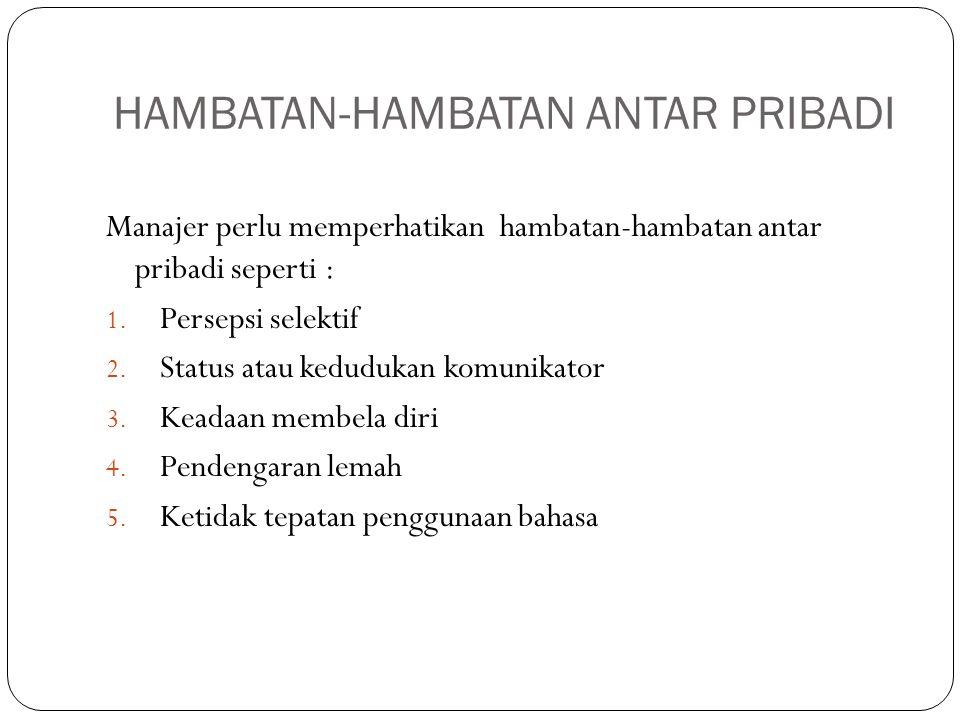 HAMBATAN-HAMBATAN ANTAR PRIBADI Manajer perlu memperhatikan hambatan-hambatan antar pribadi seperti : 1. Persepsi selektif 2. Status atau kedudukan ko