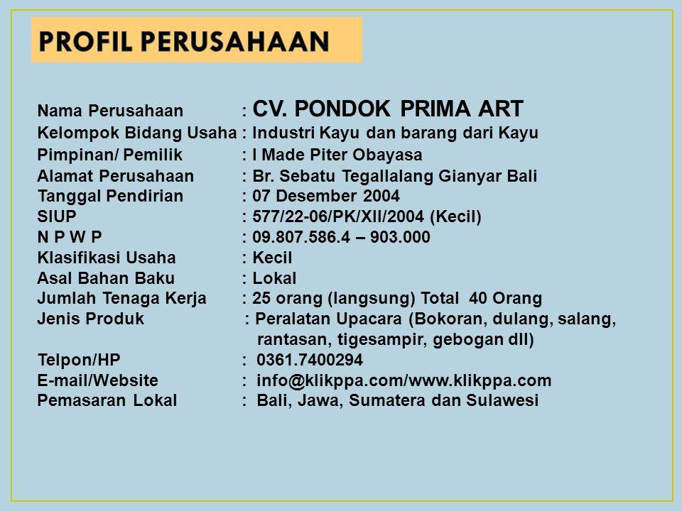 Nama Perusahaan: CV. PONDOK PRIMA ART Kelompok Bidang Usaha: Industri Kayu dan barang dari Kayu Pimpinan/ Pemilik : I Made Piter Obayasa Alamat Perusa