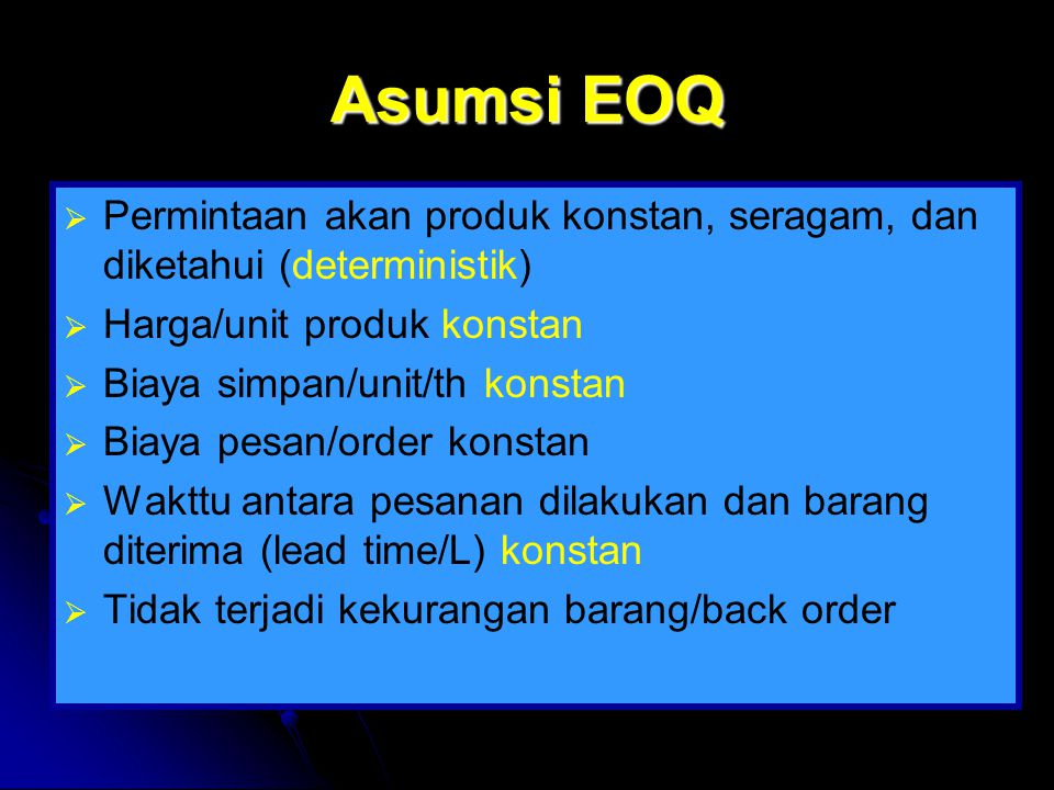 Asumsi EOQ   Permintaan akan produk konstan, seragam, dan diketahui (deterministik)   Harga/unit produk konstan   Biaya simpan/unit/th konstan 