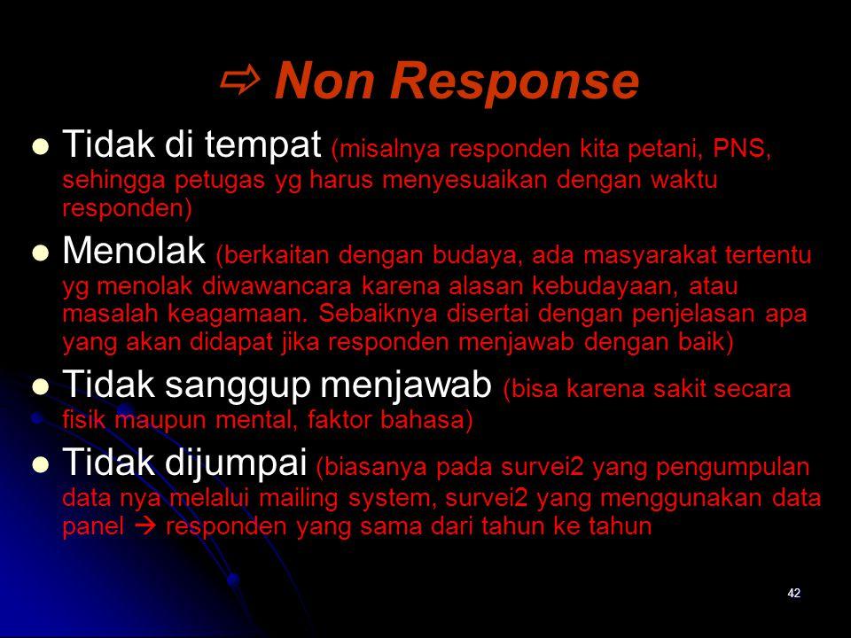 42  Non Response Tidak di tempat (misalnya responden kita petani, PNS, sehingga petugas yg harus menyesuaikan dengan waktu responden) Menolak (berkai