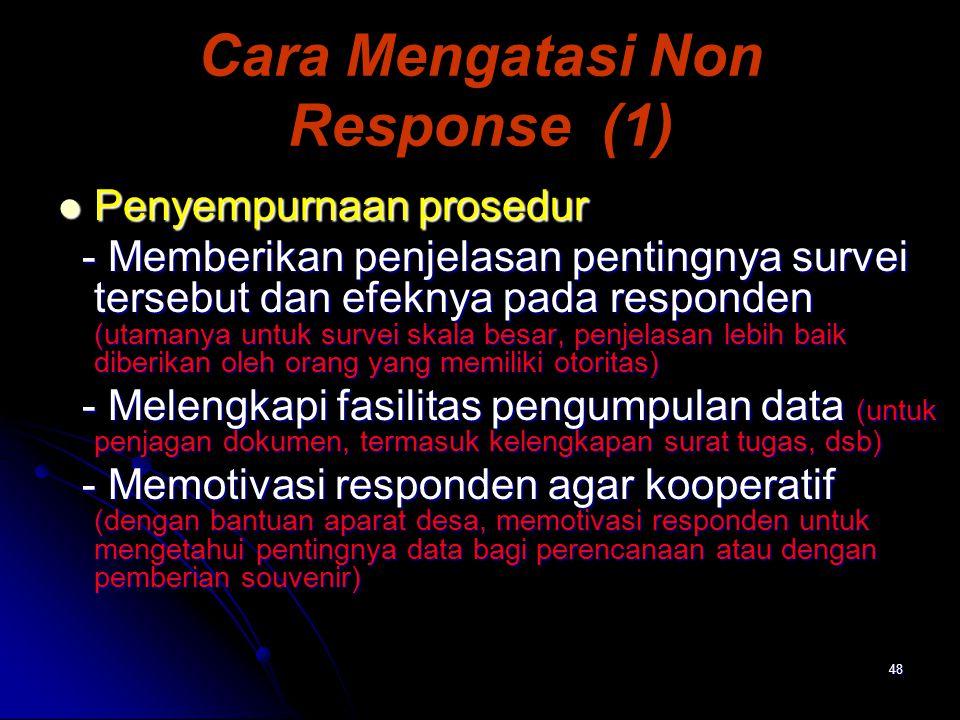 48 Cara Mengatasi Non Response (1) Penyempurnaan prosedur Penyempurnaan prosedur - Memberikan penjelasan pentingnya survei tersebut dan efeknya pada r