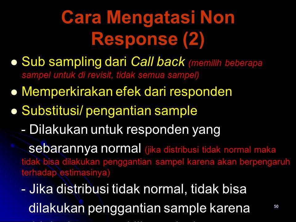 50 Cara Mengatasi Non Response (2) Sub sampling dari Call back (memilih beberapa sampel untuk di revisit, tidak semua sampel) Memperkirakan efek dari