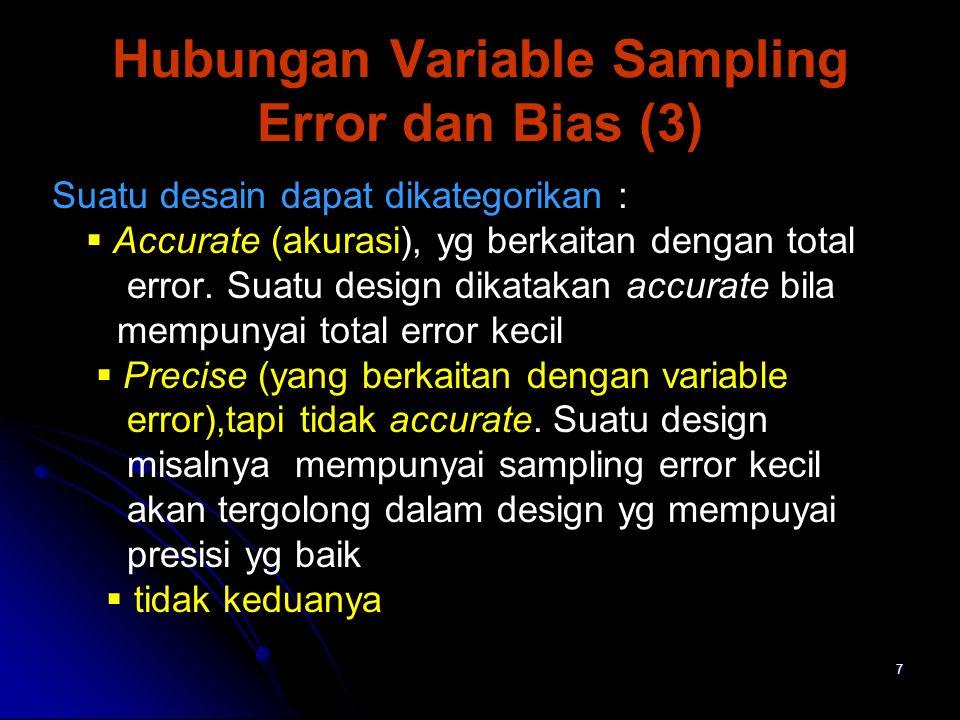 8   Dapat juga dikategorikan Reliability: design yang mempunyai sampling error kecil, tetapi sebenarnya mempunyai bias yang besar (design kurang mewakili populasi) Reliability: design yang mempunyai sampling error kecil, tetapi sebenarnya mempunyai bias yang besar (design kurang mewakili populasi) Validity : design yg cukup baik tetapi sampling error besar.