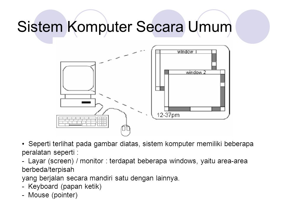 Sistem Komputer Secara Umum Seperti terlihat pada gambar diatas, sistem komputer memiliki beberapa peralatan seperti : - Layar (screen) / monitor : te
