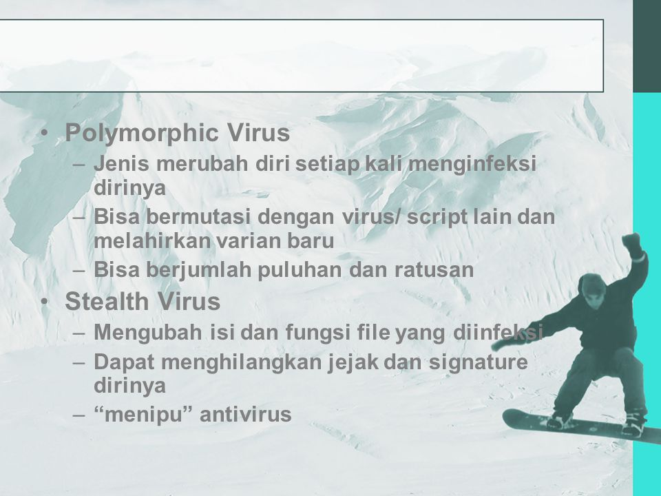 Polymorphic Virus –Jenis merubah diri setiap kali menginfeksi dirinya –Bisa bermutasi dengan virus/ script lain dan melahirkan varian baru –Bisa berjumlah puluhan dan ratusan Stealth Virus –Mengubah isi dan fungsi file yang diinfeksi –Dapat menghilangkan jejak dan signature dirinya – menipu antivirus