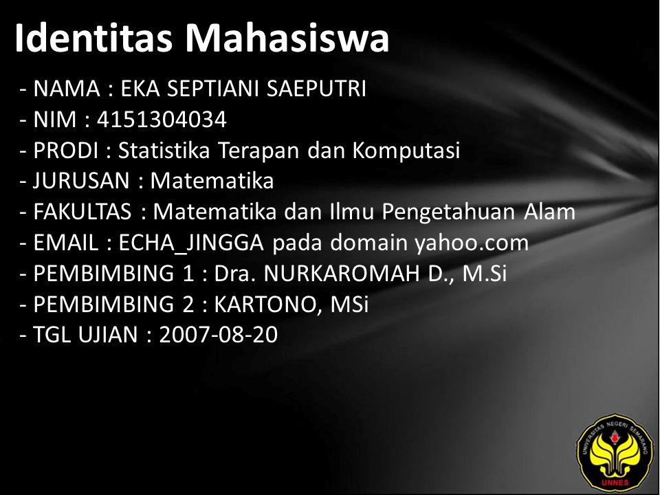 Identitas Mahasiswa - NAMA : EKA SEPTIANI SAEPUTRI - NIM : 4151304034 - PRODI : Statistika Terapan dan Komputasi - JURUSAN : Matematika - FAKULTAS : Matematika dan Ilmu Pengetahuan Alam - EMAIL : ECHA_JINGGA pada domain yahoo.com - PEMBIMBING 1 : Dra.