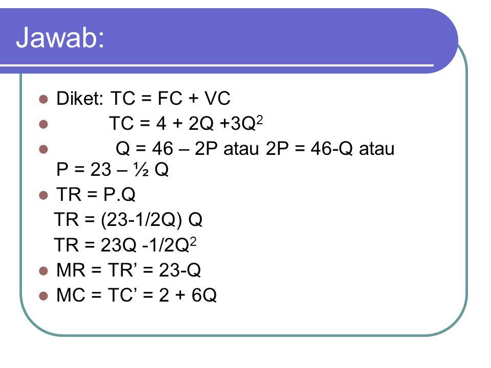 Jawab: Diket: TC = FC + VC TC = 4 + 2Q +3Q 2 Q = 46 – 2P atau 2P = 46-Q atau P = 23 – ½ Q TR = P.Q TR = (23-1/2Q) Q TR = 23Q -1/2Q 2 MR = TR' = 23-Q M