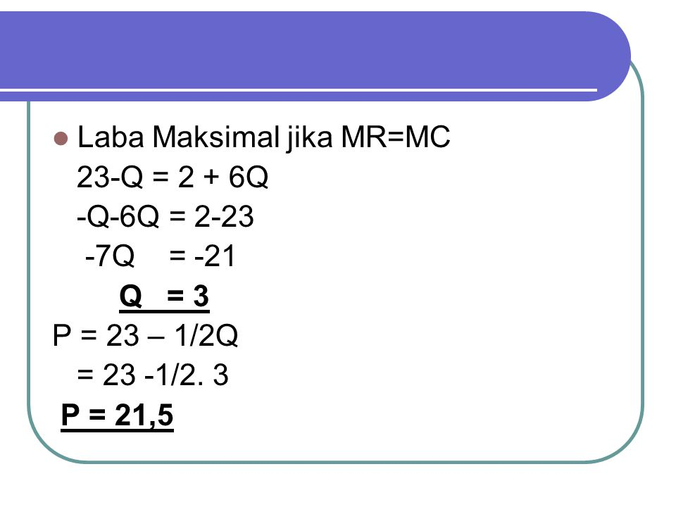 Laba Maksimal jika MR=MC 23-Q = 2 + 6Q -Q-6Q = 2-23 -7Q = -21 Q = 3 P = 23 – 1/2Q = 23 -1/2. 3 P = 21,5