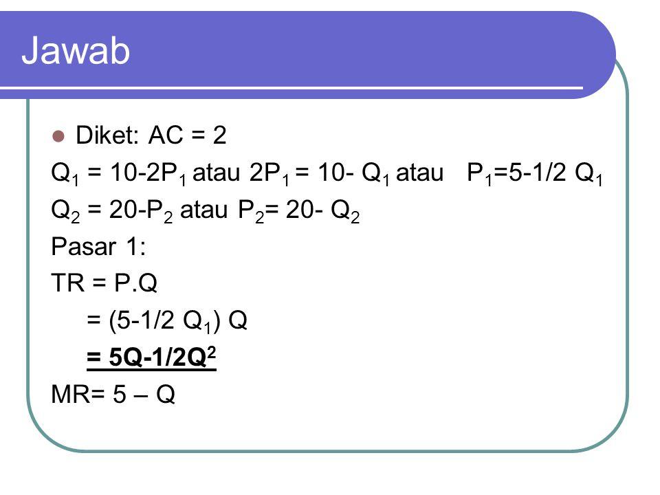 Jawab Diket: AC = 2 Q 1 = 10-2P 1 atau 2P 1 = 10- Q 1 atau P 1 =5-1/2 Q 1 Q 2 = 20-P 2 atau P 2 = 20- Q 2 Pasar 1: TR = P.Q = (5-1/2 Q 1 ) Q = 5Q-1/2Q