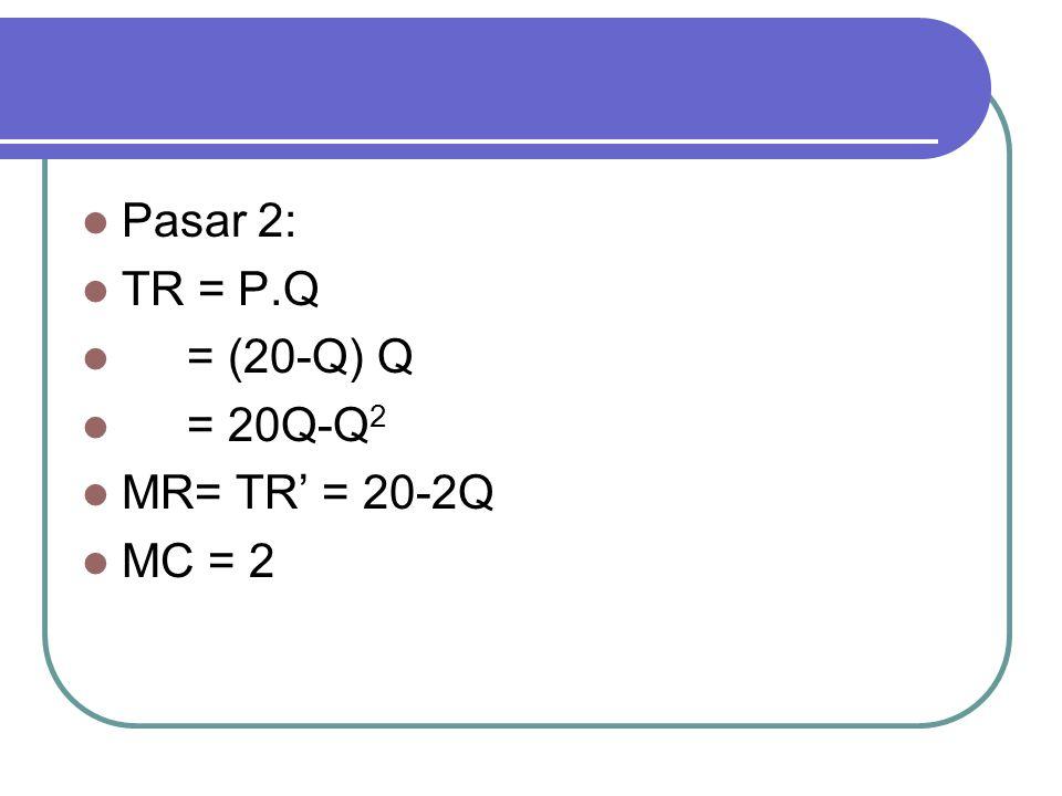 Pasar 2: TR = P.Q = (20-Q) Q = 20Q-Q 2 MR= TR' = 20-2Q MC = 2