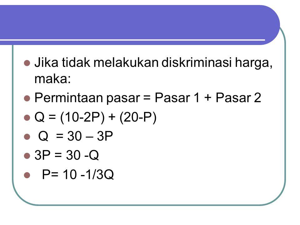 Jika tidak melakukan diskriminasi harga, maka: Permintaan pasar = Pasar 1 + Pasar 2 Q = (10-2P) + (20-P) Q = 30 – 3P 3P = 30 -Q P= 10 -1/3Q