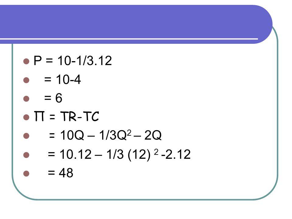 P = 10-1/3.12 = 10-4 = 6 Π = TR-TC = 10Q – 1/3Q 2 – 2Q = 10.12 – 1/3 (12) 2 -2.12 = 48
