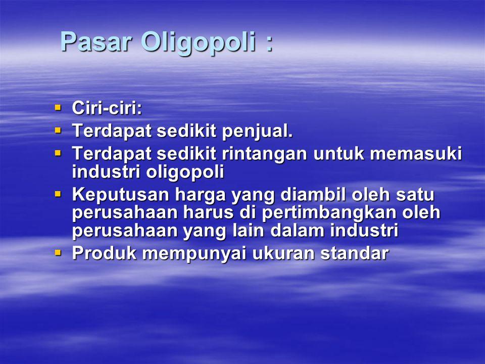 Pasar Oligopoli : Pasar Oligopoli :  Ciri-ciri:  Terdapat sedikit penjual.  Terdapat sedikit rintangan untuk memasuki industri oligopoli  Keputusa