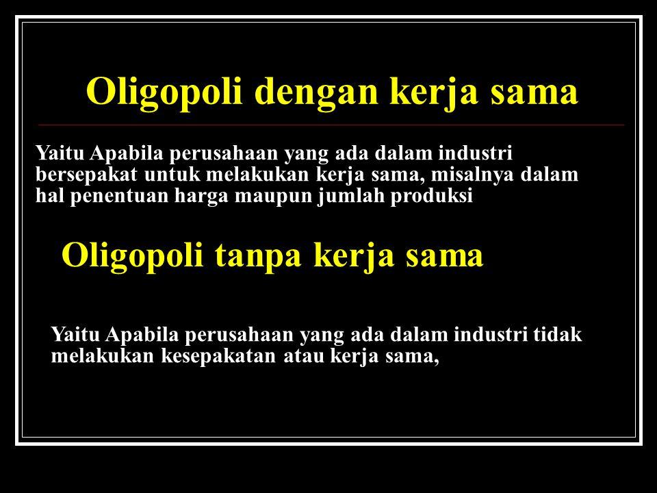 1. Oligopoli dengan kerja sama Yaitu Apabila perusahaan yang ada dalam industri bersepakat untuk melakukan kerja sama, misalnya dalam hal penentuan ha