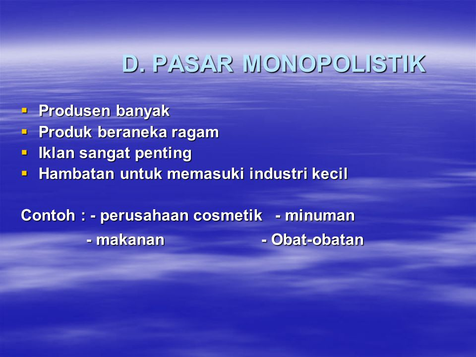 D. PASAR MONOPOLISTIK  Produsen banyak  Produk beraneka ragam  Iklan sangat penting  Hambatan untuk memasuki industri kecil Contoh : - perusahaan