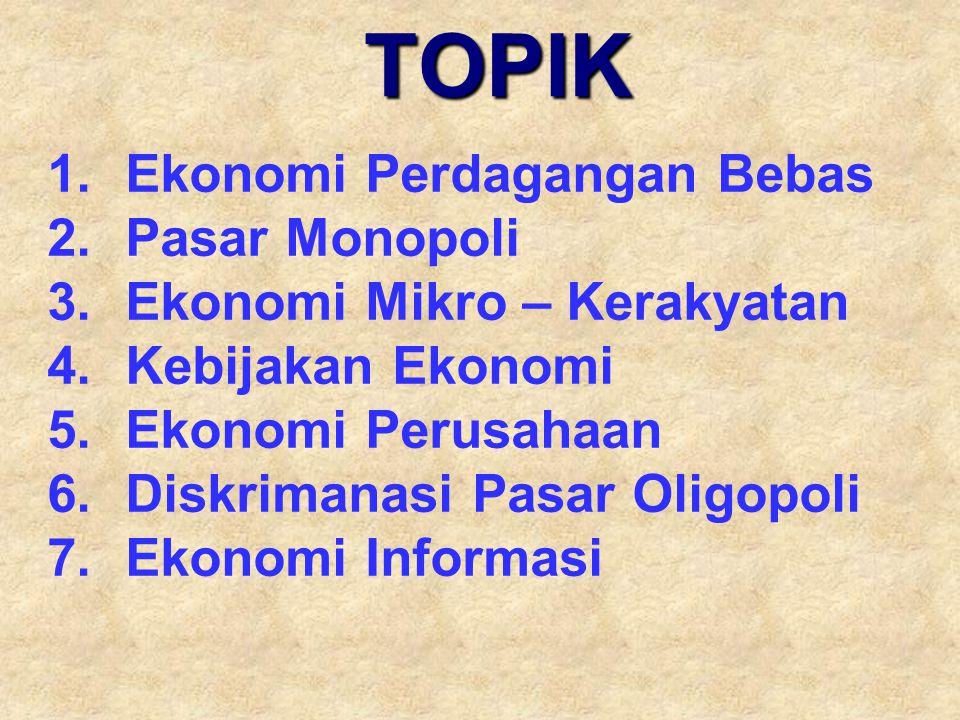 TOPIK 1.Ekonomi Perdagangan Bebas 2.Pasar Monopoli 3.Ekonomi Mikro – Kerakyatan 4.Kebijakan Ekonomi 5.Ekonomi Perusahaan 6.Diskrimanasi Pasar Oligopol