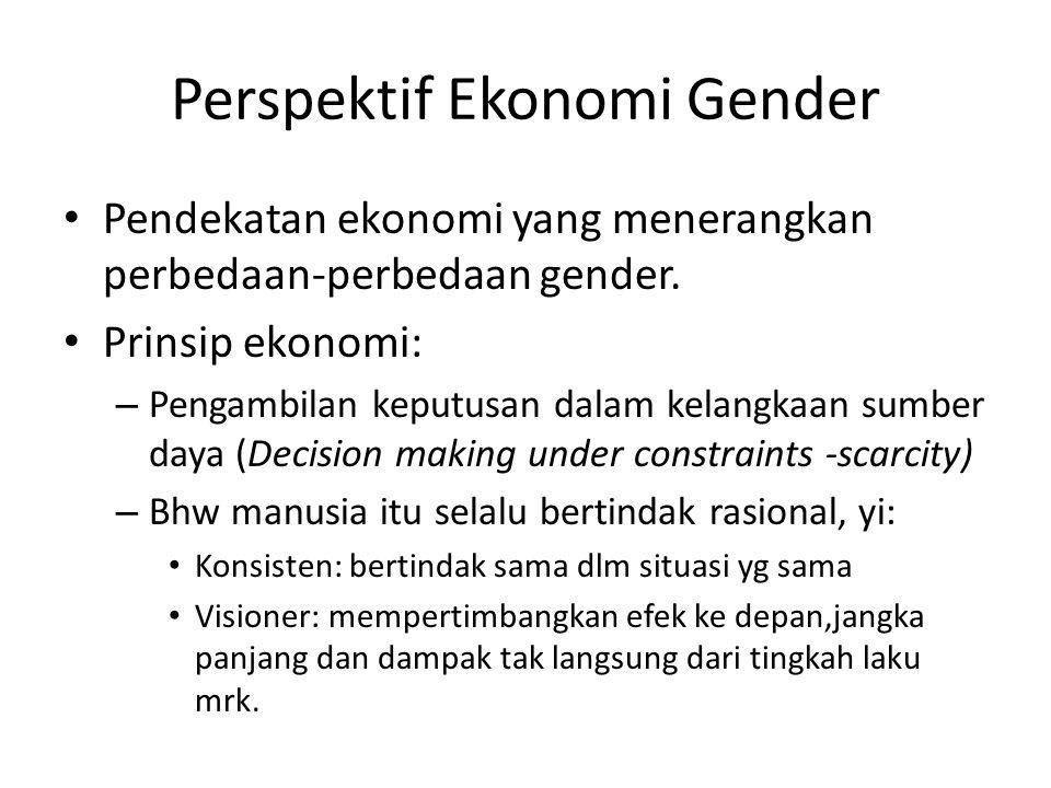 Perspektif Ekonomi Gender Pendekatan ekonomi yang menerangkan perbedaan‐perbedaan gender. Prinsip ekonomi: – Pengambilan keputusan dalam kelangkaan su