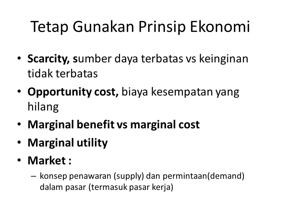 Tetap Gunakan Prinsip Ekonomi Scarcity, sumber daya terbatas vs keinginan tidak terbatas Opportunity cost, biaya kesempatan yang hilang Marginal benef
