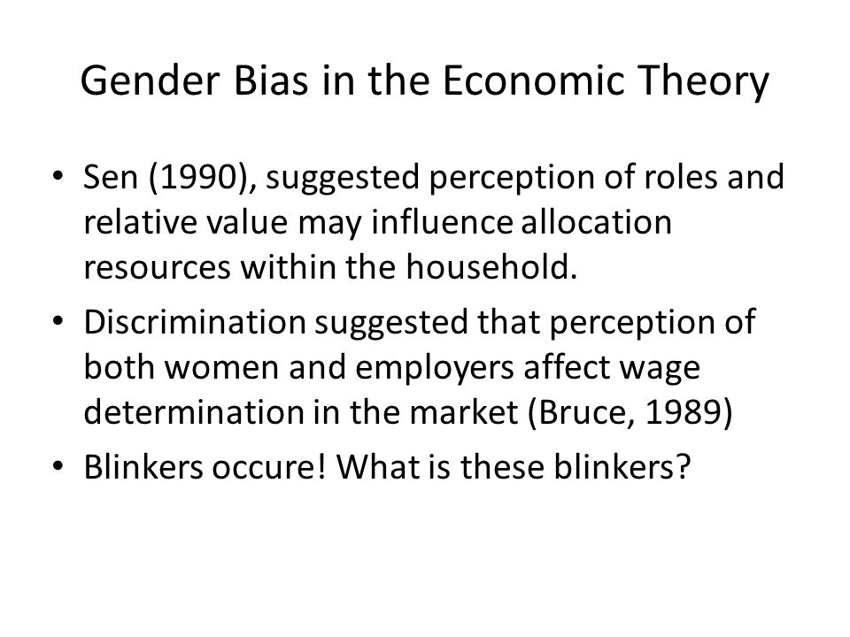 Gender Bias in the Economic Theory Sen (1990), suggested perception of roles and relative value may influence allocation resources within the househol