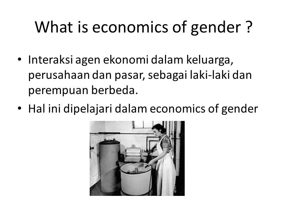 What is economics of gender ? Interaksi agen ekonomi dalam keluarga, perusahaan dan pasar, sebagai laki-laki dan perempuan berbeda. Hal ini dipelajari