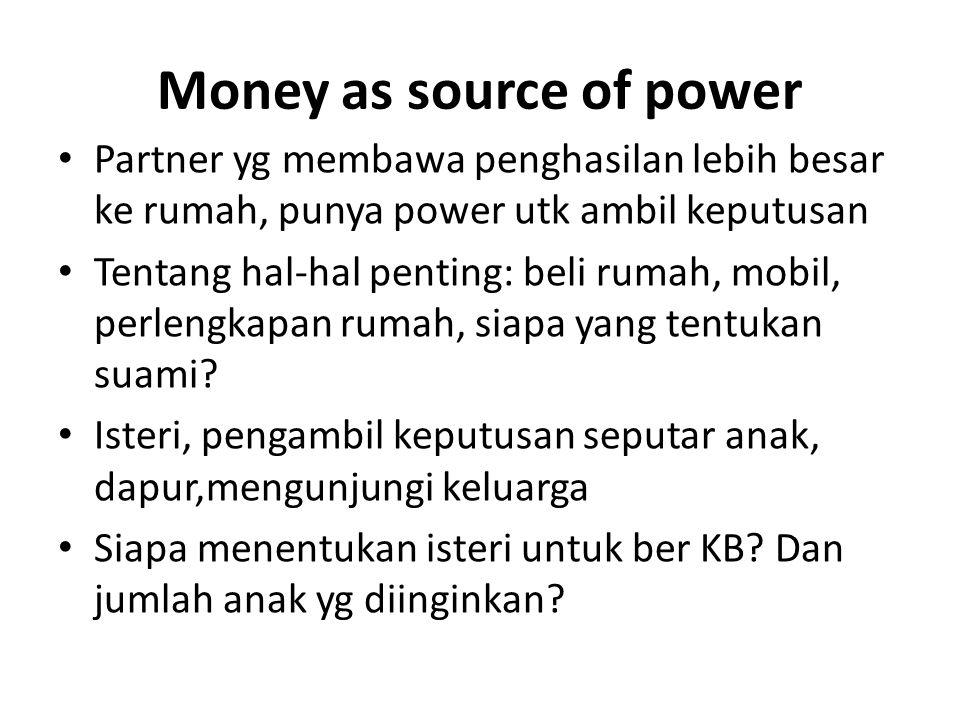 Money as source of power Partner yg membawa penghasilan lebih besar ke rumah, punya power utk ambil keputusan Tentang hal‐hal penting: beli rumah, mob