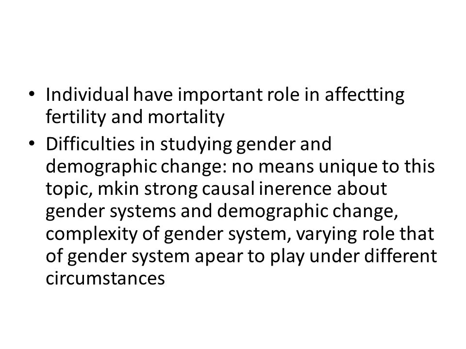 Individual have important role in affectting fertility and mortality Difficulties in studying gender and demographic change: no means unique to this t