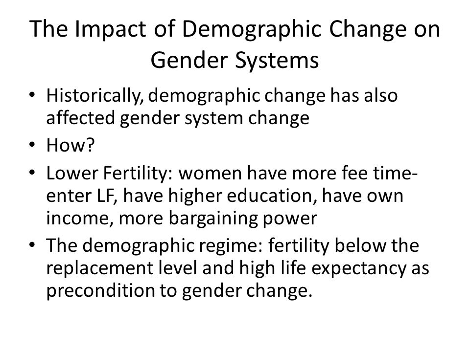 The Impact of Demographic Change on Gender Systems Historically, demographic change has also affected gender system change How? Lower Fertility: women