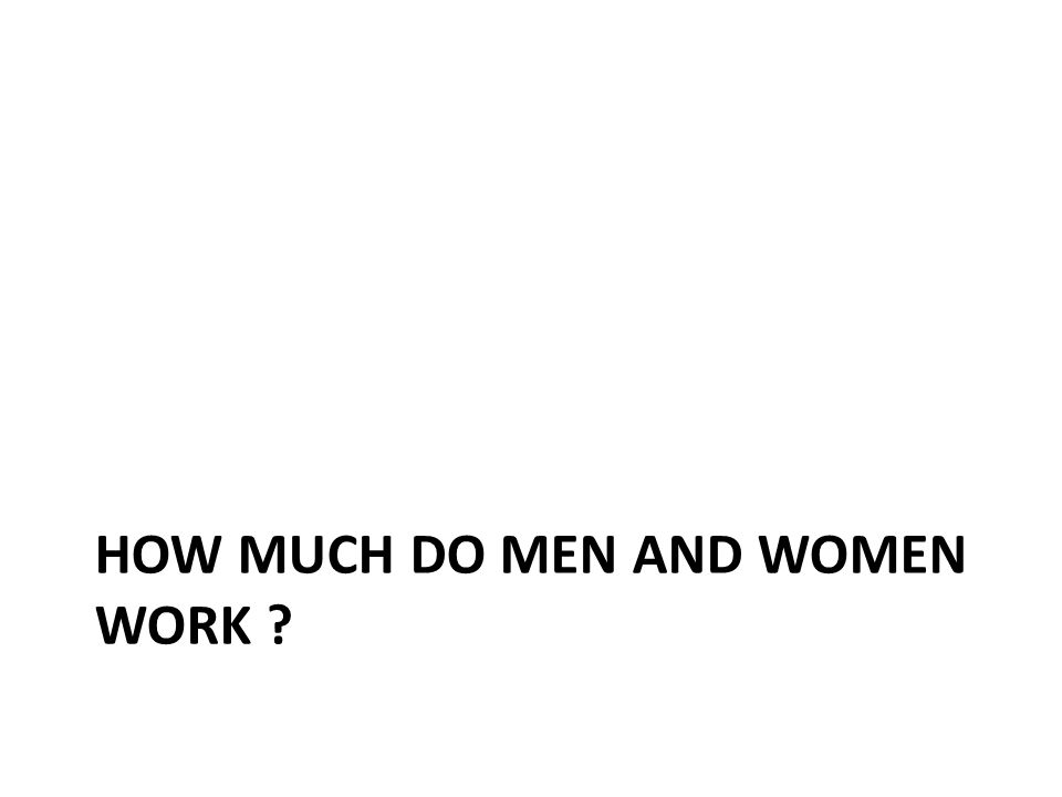 HOW MUCH DO MEN AND WOMEN WORK ?