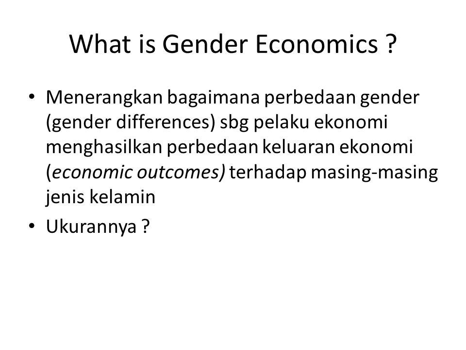 What is Gender Economics ? Menerangkan bagaimana perbedaan gender (gender differences) sbg pelaku ekonomi menghasilkan perbedaan keluaran ekonomi (eco