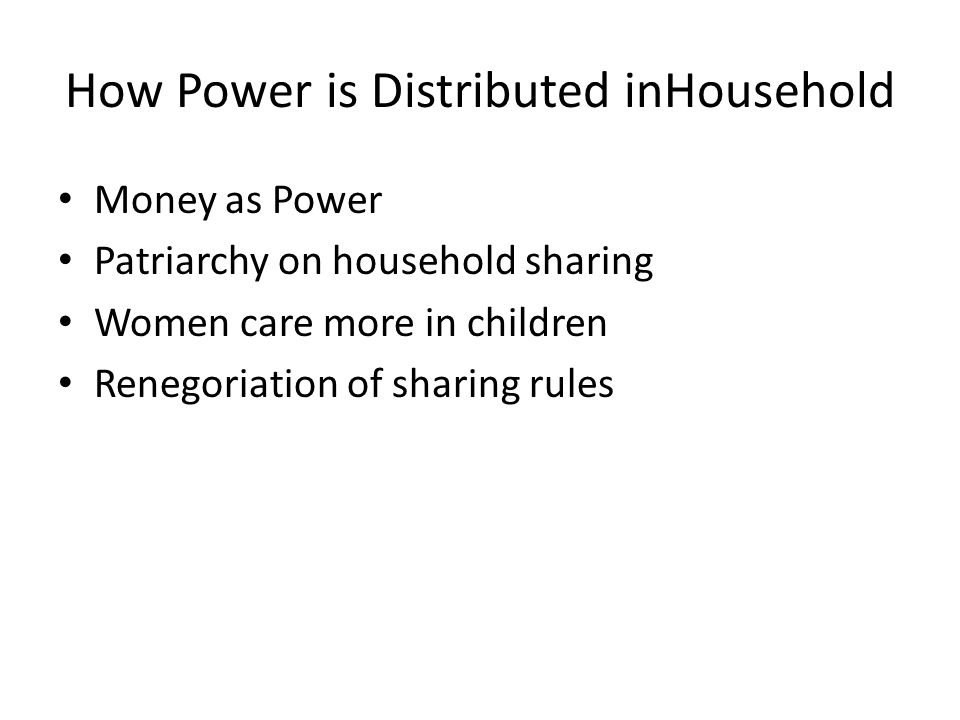 How Power is Distributed inHousehold Money as Power Patriarchy on household sharing Women care more in children Renegoriation of sharing rules
