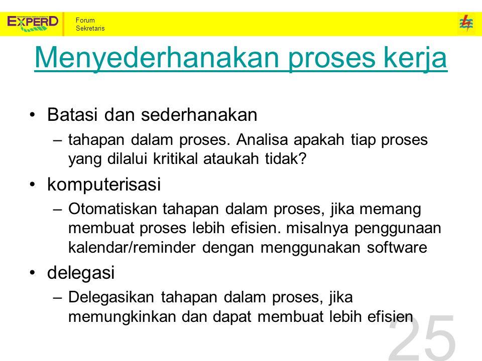 Forum Sekretaris 25 Menyederhanakan proses kerja Batasi dan sederhanakan –tahapan dalam proses.
