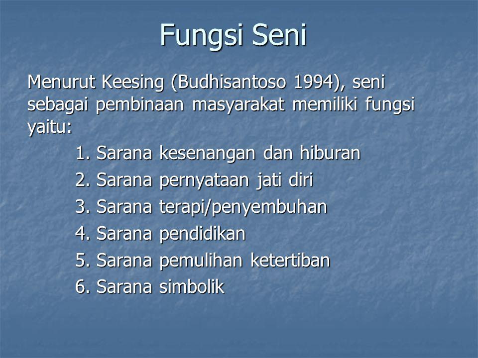 Fungsi Seni Menurut Keesing (Budhisantoso 1994), seni sebagai pembinaan masyarakat memiliki fungsi yaitu: 1. Sarana kesenangan dan hiburan 2. Sarana p