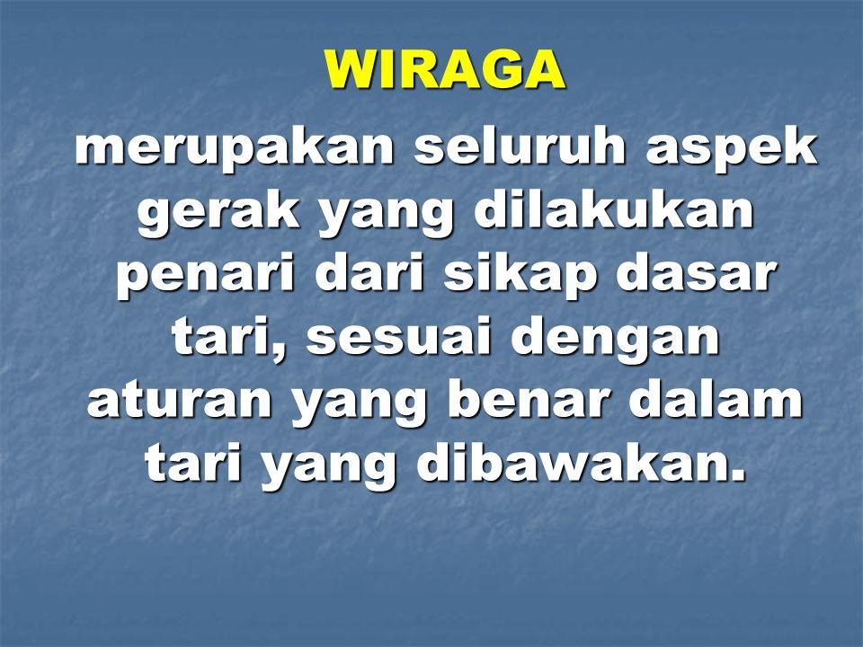 WIRAGA merupakan seluruh aspek gerak yang dilakukan penari dari sikap dasar tari, sesuai dengan aturan yang benar dalam tari yang dibawakan.
