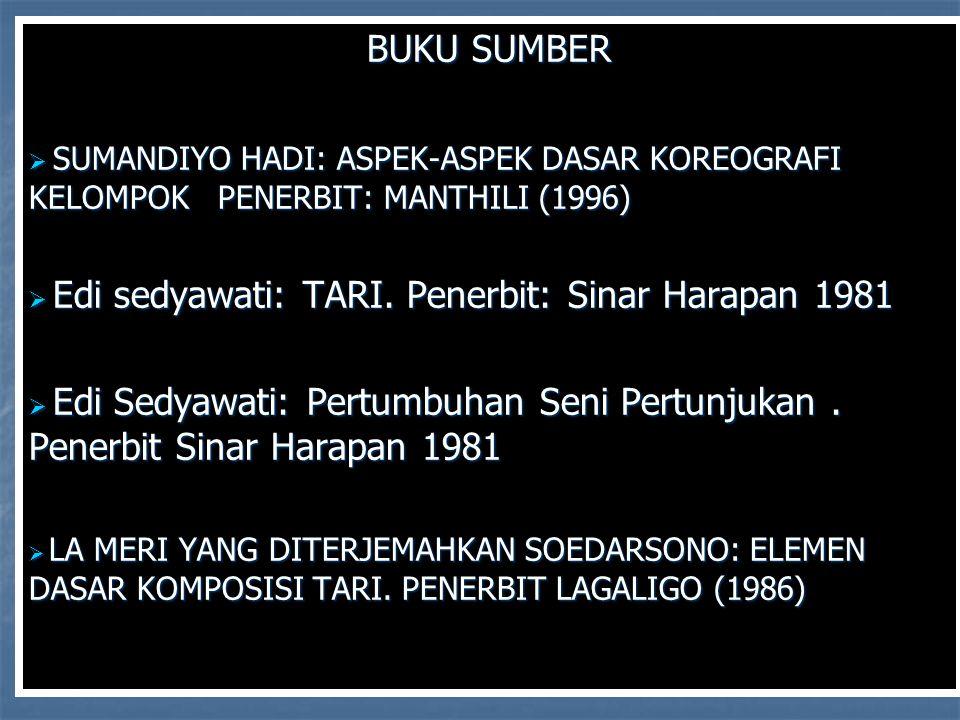 BUKU SUMBER  SUMANDIYO HADI: ASPEK-ASPEK DASAR KOREOGRAFI KELOMPOK PENERBIT: MANTHILI (1996)  Edi sedyawati: TARI. Penerbit: Sinar Harapan 1981  Ed